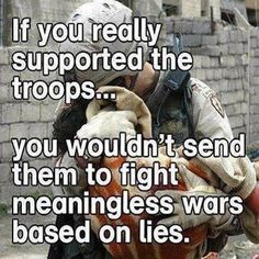 If you really supported the troops, you wouldn't send them to fight meaningless wars based on lies.