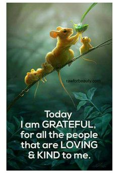 Today I am GRATEFUL, for all the people that are LOVING & KIND to me.
