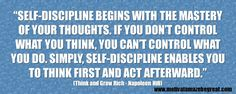 """Self-discipline begins with the mastery of your thoughts. If you don't control what you think, you can't control what you do. Simply, self-discipline enables you to think first and act afterward."" - Napoleon Hill"
