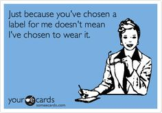 Just because you've chosen a label for me doesn't mean I've chosen to wear it.