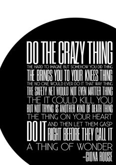 Do the crazy thing. The hard-to-imagine-but-somehow-you-did thing. The brings-you-to-your-knees thing. The no-one-would-ever-do-it-that-way thing. The safety-net-would-not-even-matter thing. The it-could-kill-you-but-not-trying-is-another-kind-of-death thing. The thing on your heart. Do it and then let them gasp, right before they call it a thing of wonder. -- Ciona Rouse