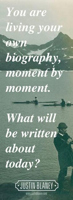 You are living your own biography moment by moment. What will be written about today?