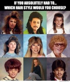 Hahaha! @Stephanie Brown we have a few pics with our hair like the girls on the top left side. Gary had the one top middle and my mom use to rock the one dead center! Lol Thank God those days are over!!! ;-)