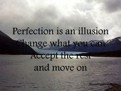 Perfection is an illusion....  http://sherievenner.com/inspirational-picture-quotes/