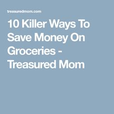 10 Killer Ways To Save Money On Groceries - Treasured Mom