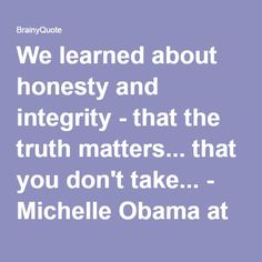 We learned about honesty and integrity - that the truth matters... that you don't take... - Michelle Obama at BrainyQuote