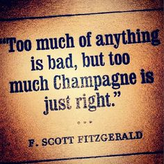 """Too much of anything is bad, but too much Champagne is just right."" -- F. Scott Fitzgerald"