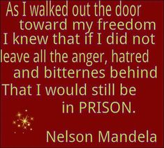 As I walked out the door towards my freedom I knew that if I did not leave all the anger, hatred and bitterness behind That I would still be in prison - Nelson Mandela The Words, Cool Words, Great Quotes, Quotes To Live By, Inspirational Quotes, Motivational, Random Quotes, Funky Quotes, Modern Quotes