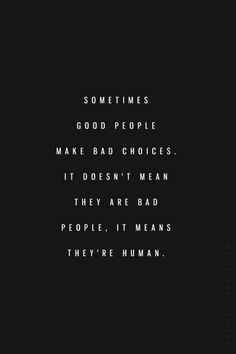 Sometimes good people make bad choices. It doesn't mean they are bad people, it means they're human.