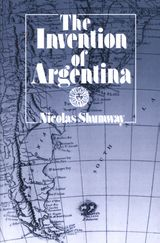 The Invention of Argentina ~ Nicolas Shumway ~ University of California Press ~ 1993