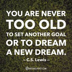 """""""You are never too old to set another goal or to dream a new dream."""" -C.S. Lewis"""