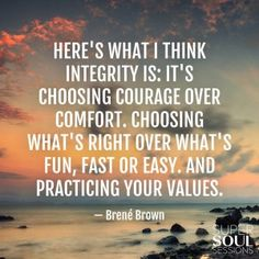 """Here's what I think integrity is: It's choosing courage over comfort. Choosing what's right over what's fun, fast, or easy. And practicing your values."" Brene Brown"