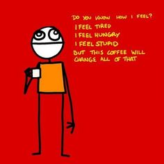 Do you know how I feel? I feel tired. I feel hungry. I feel stupid.but this coffee will change all that. I Feel Tired, I Feel Stupid, Feeling Stupid, Feeling Hungry, Joe Coffee, Coffee Spoon, I Love Coffee, Coffee Talk, Coffee Break