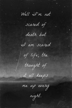 """""""Well I'm not scared of death, but I am scared of life; the thought of it all keeps me up every night."""""""