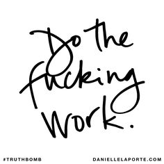 Do the fucking work. Subscribe: DanielleLaPorte.com #Truthbomb #Words #Quotes