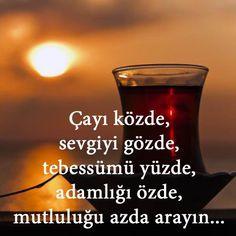Çayı közde, sevgiyi gözde, tebessümü yüzde, adamlığı özde, mutluluğu azda arayın...