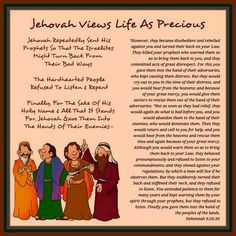 """Jehovah Views Life As Precious   Jehovah Repeatedly Sent His Prophets So  That The Israelites Might Turn Back From  Their Bad Ways   The Hardhearted People Refused To  Listen & Repent   Finally, For The Sake Of His Holy Name  & All That It Stands For, Jehovah Gave  Them Into The Hands Of Their Enemies—   """"However, they became disobedient and rebelled  against youand turned their back on your Law. They killed your prophets who warned them so  as to bring them back to you, and they…"""