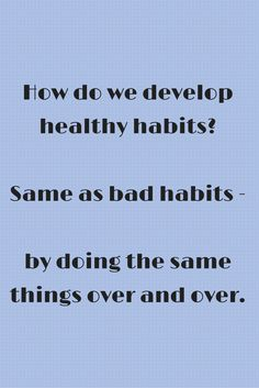 Want to develop some healthy habits? Remember, the process is just like developing bad habits. Just keep doing it over and over again...eventually it becomes automatic.