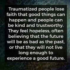 #PTSD Traumatize people lose faith that good things can happen and people can be kind and trustworthy. They feel hopeless, often believing that the future will be as bad as the past, or that they will not live long enough to experience a good future.