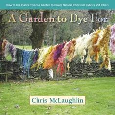 A Garden to Dye For: How to Use Plants from the Garden to Create Colors for Fabrics and Fibers