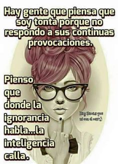 ... Hay gente que piensa que soy tonta porque no respondo a sus continuas provocaciones. Pienso que donde la ignorancia habla.. la inteligencia calla.