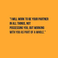 I will work to be your partner in all things, not possessing you, but working with you as part of a whole