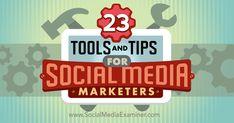 23 Tools and Tips for Social Media Marketers : Social Media Examiner