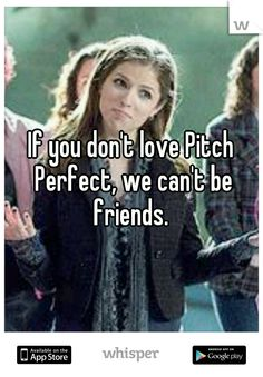 If you don't love Pitch Perfect, we can't be friends.