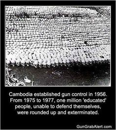 Likely it was actually over 1.7 million people who were slaughtered in this Cambodian genocide. Every gun control that any government has ever established has resulted in the slaughter of unarmed citizens.