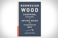 It makes sense with their brutal winters that Scandinavian's would be the authoritative voice on something like firewood. Norwegian Wood is already a best seller in Norway and Sweden, and now the wisdom about chopping, stacking, and burning wood is...