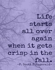 Life starts all over again when it gets crisp in the fall. ~relationship quotes