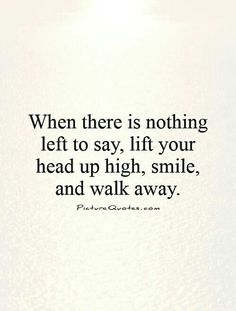 When there is nothing left to say, lift your head up high, smile, and walk away.
