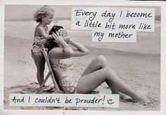 Everyday i become a little bit more like my mother.. Love This!
