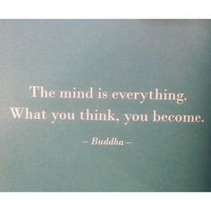 The mind is everything. Buddha.