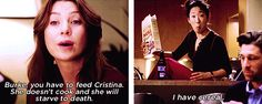 Meredith: Burke, you have to feed Cristina. She doesn't cook and she will starve to death.  Cristina: I have cereal!