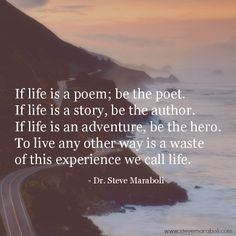 """""""If life is a poem, be the poet. If life is a story, be the author. If life is an adventure, be the hero. To live any other way is a waste of this experience we call life."""" - Steve Maraboli  #quote"""