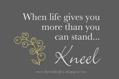"""When Life Gives You More Than You Can Stand... KNEEL"".   I need to put this on a canvas in the living room"