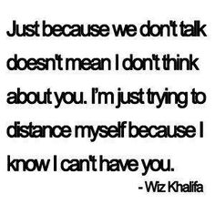 just because we don't talk doesn't mean i don't think about you, i'm just trying to distance myself because i know i can't have you - Wiz Khalifa