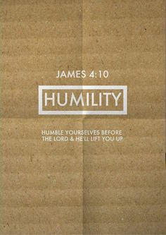 James 4:10 Humble yourselves before the Lord, and he will lift you up in honor.