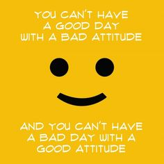 You can't have a bad day with a good attitude and you can't have a bad day with a good attitude. Start with a smile.