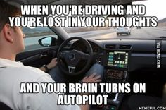 """And when I """"come back"""" I wonder how the f*** I was able do drive the past 5 minutes without an accident..."""