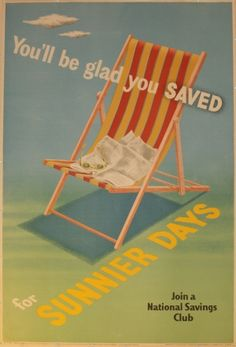 National Savings - Sunnier Days  £240.00    Original vintage advertising poster for a National Savings club. You'll be glad you saved for sunnier days. Fantastic image in bright bold colours with a picture of a deck chair in front of a blue sky. Issued by the National Savings Committee London, the Scottish Savings Committee Edinburgh and the Ulster Savings Committee Belfast. Printed for HMSO by Chromo Works Limited London 1951. Excellent condition.    Country      UK  Year      1951