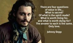 'There are four questions of value in life...  What is sacred? Of what is the spirit made? What is worth living for, and what is worth dying for? The answer to each is he same.  Only love.'  Johnny Depp
