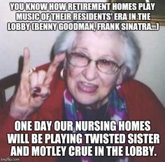 Don't laugh kids. Before you know it, it will be Fall Out Boy and Lady Gaga. | YOU KNOW HOW RETIREMENT HOMES PLAY MUSIC OF THEIR RESIDENTS' ERA IN THE LOBBY (BENNY GOODMAN, FRANK SINATRA...) ONE DAY OUR NURSING HOMES WI | image tagged in old lady,retirement,heavy metal,music,meme,getting old | made w/ Imgflip meme maker