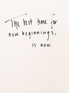 The best time for new beginnings, is now.