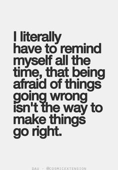 I literally have to remind myself all the time, that being afraid of things going wrong isn't the way to make things go right