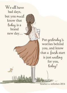 We all have bad days, but you must know that today is a brand new day... Put yesterday's worries behind you, & know that a fresh start is just waiting for you, today.