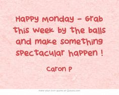 Happy Monday - Grab this week by the balls and make something spectacular happen !