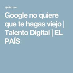 Google no quiere que te hagas viejo | Talento Digital | EL PAÍS