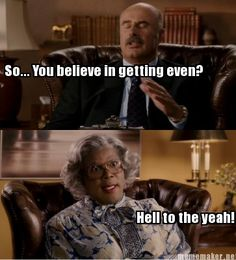 Madea is awesome!